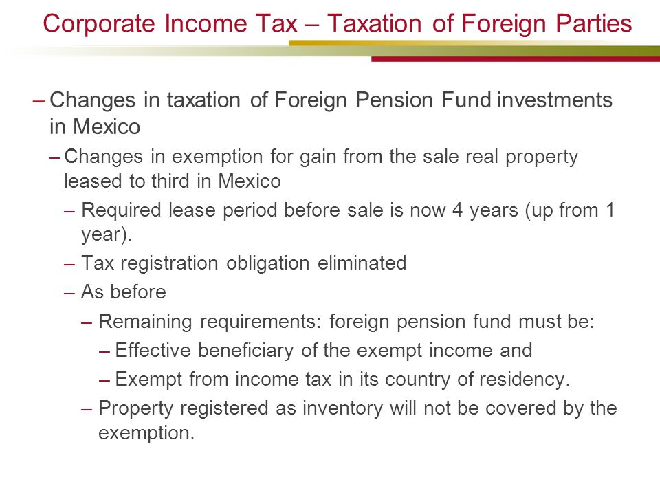 Corporate Income Tax – Taxation of Foreign Parties –Changes in taxation of Foreign Pension Fund investments in Mexico –Changes in exemption for gain from the sale real property leased to third in Mexico –Required lease period before sale is now 4 years (up from 1 year).