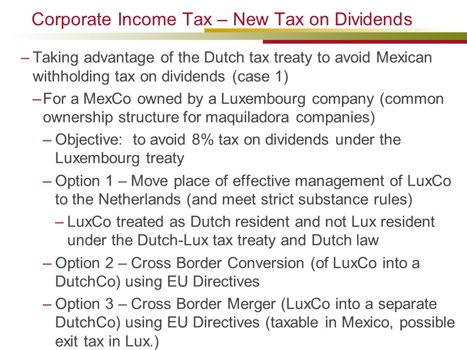 Corporate Income Tax – New Tax on Dividends –Taking advantage of the Dutch tax treaty to avoid Mexican withholding tax on dividends (case 1) –For a MexCo owned by a Luxembourg company (common ownership structure for maquiladora companies) –Objective: to avoid 8% tax on dividends under the Luxembourg treaty –Option 1 – Move place of effective management of LuxCo to the Netherlands (and meet strict substance rules) –LuxCo treated as Dutch resident and not Lux resident under the Dutch-Lux tax treaty and Dutch law –Option 2 – Cross Border Conversion (of LuxCo into a DutchCo) using EU Directives –Option 3 – Cross Border Merger (LuxCo into a separate DutchCo) using EU Directives (taxable in Mexico, possible exit tax in Lux.)