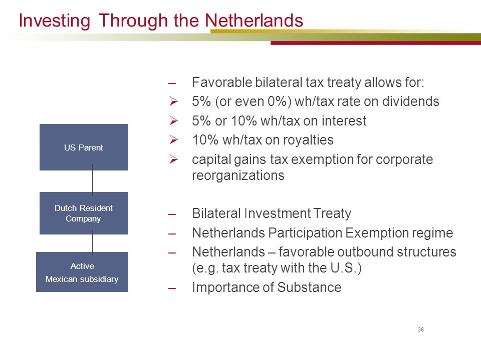 Investing Through the Netherlands –Favorable bilateral tax treaty allows for:  5% (or even 0%) wh/tax rate on dividends  5% or 10% wh/tax on interes