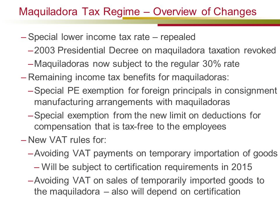 Maquiladora Tax Regime – Overview of Changes –Special lower income tax rate – repealed –2003 Presidential Decree on maquiladora taxation revoked –Maqu