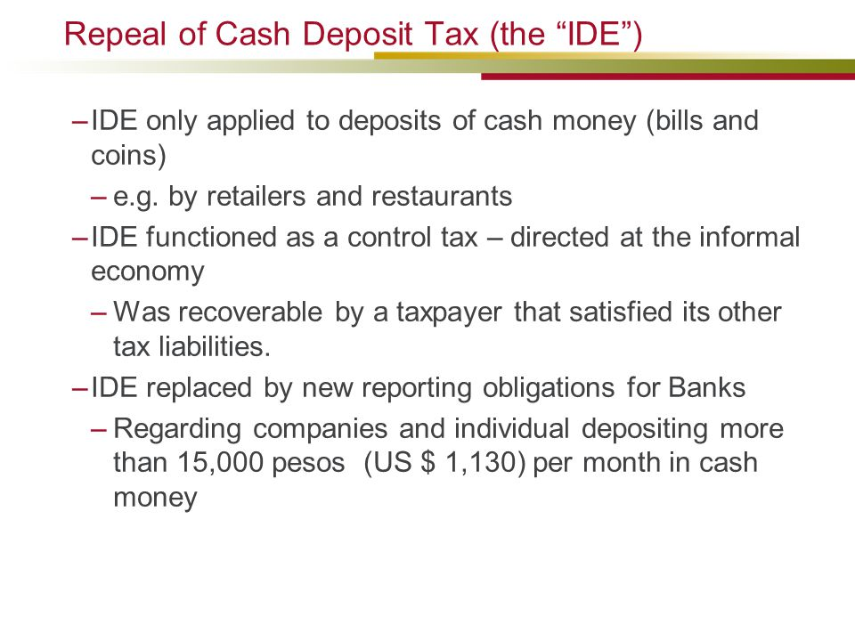 "Repeal of Cash Deposit Tax (the ""IDE"") –IDE only applied to deposits of cash money (bills and coins) –e.g. by retailers and restaurants –IDE functione"