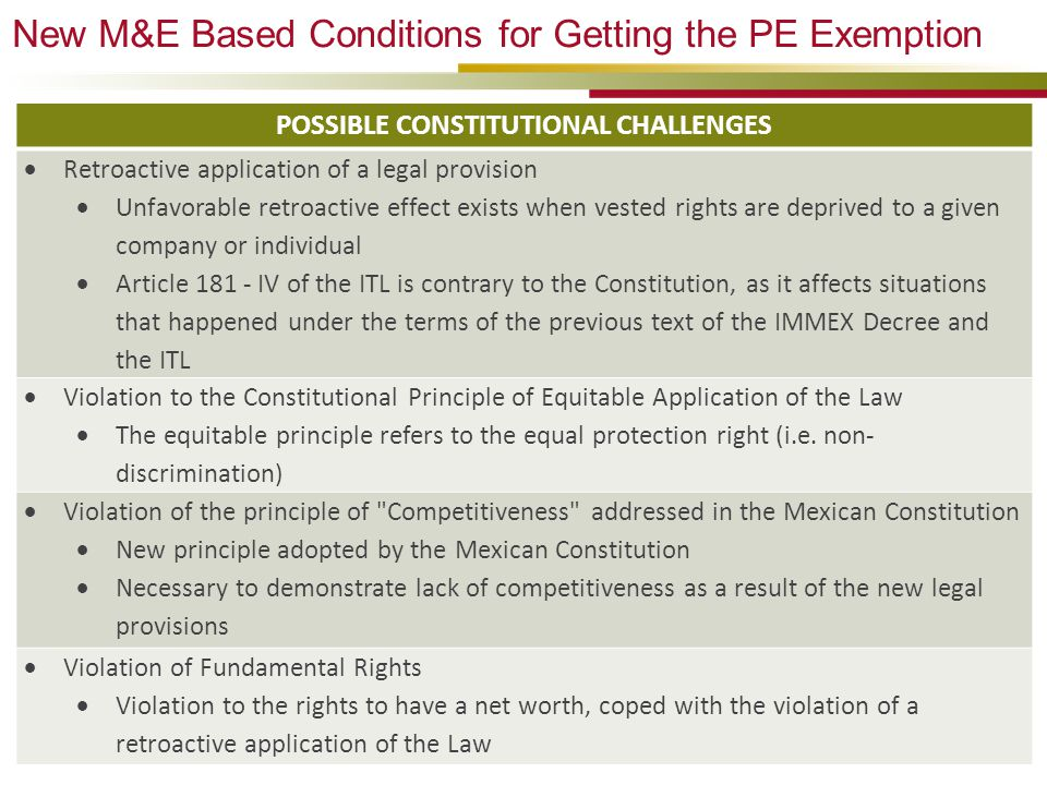 New M&E Based Conditions for Getting the PE Exemption 43 POSSIBLE CONSTITUTIONAL CHALLENGES  Retroactive application of a legal provision  Unfavorable retroactive effect exists when vested rights are deprived to a given company or individual  Article 181 - IV of the ITL is contrary to the Constitution, as it affects situations that happened under the terms of the previous text of the IMMEX Decree and the ITL  Violation to the Constitutional Principle of Equitable Application of the Law  The equitable principle refers to the equal protection right (i.e.