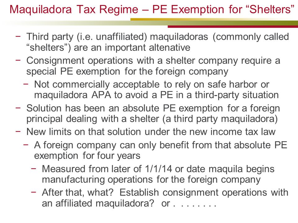 "Maquiladora Tax Regime – PE Exemption for ""Shelters"" −Third party (i.e. unaffiliated) maquiladoras (commonly called ""shelters"") are an important alten"