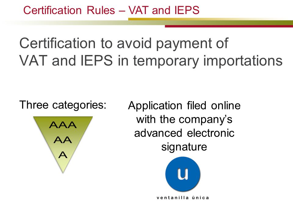 Certification to avoid payment of VAT and IEPS in temporary importations Certification Rules – VAT and IEPS Three categories: Application filed online with the company's advanced electronic signature