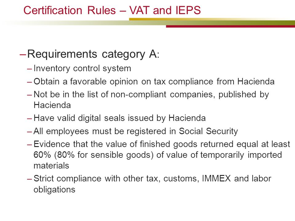–Requirements category A : –Inventory control system –Obtain a favorable opinion on tax compliance from Hacienda –Not be in the list of non-compliant companies, published by Hacienda –Have valid digital seals issued by Hacienda –All employees must be registered in Social Security –Evidence that the value of finished goods returned equal at least 60% (80% for sensible goods) of value of temporarily imported materials –Strict compliance with other tax, customs, IMMEX and labor obligations Certification Rules – VAT and IEPS