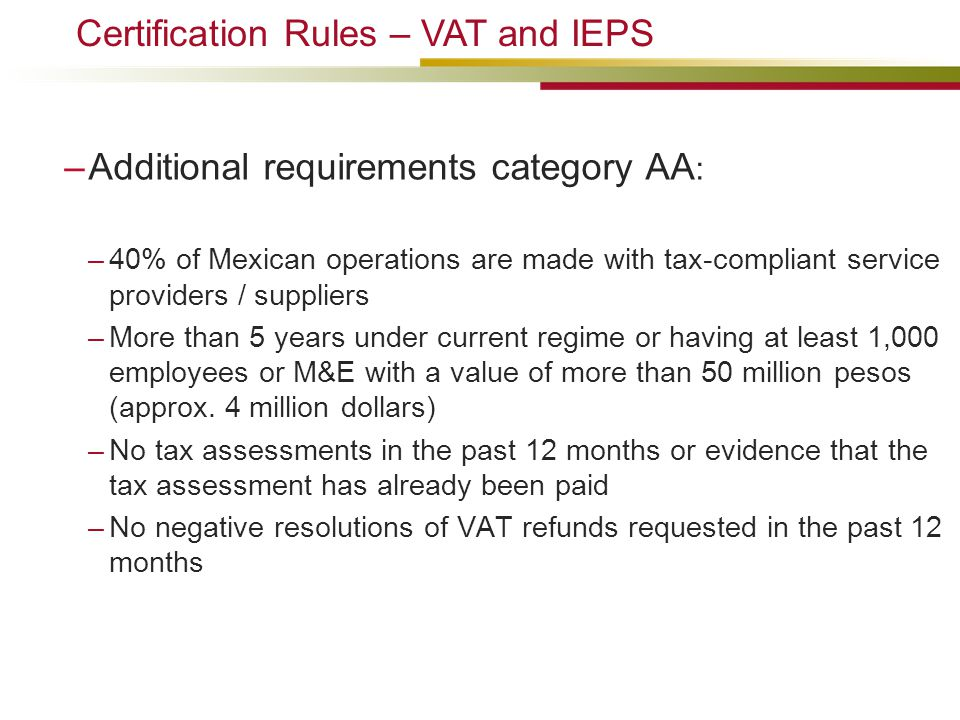 –Additional requirements category AA : –40% of Mexican operations are made with tax-compliant service providers / suppliers –More than 5 years under current regime or having at least 1,000 employees or M&E with a value of more than 50 million pesos (approx.