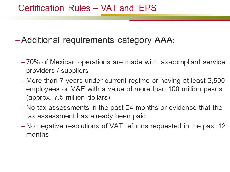 –Additional requirements category AAA : –70% of Mexican operations are made with tax-compliant service providers / suppliers –More than 7 years under current regime or having at least 2,500 employees or M&E with a value of more than 100 million pesos (approx.