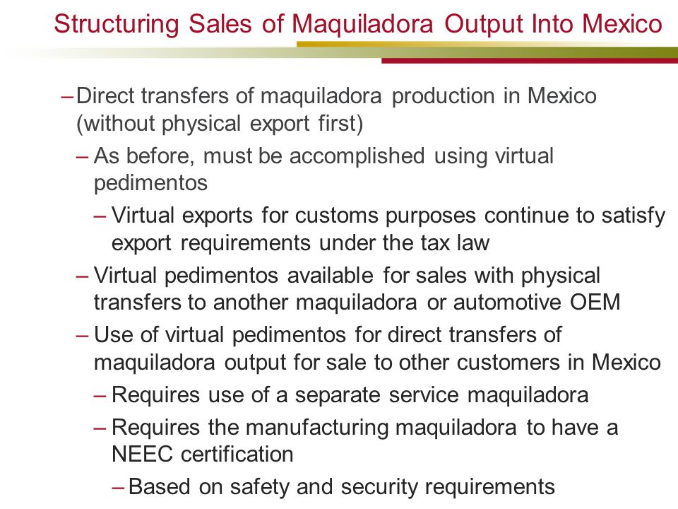 –Direct transfers of maquiladora production in Mexico (without physical export first) –As before, must be accomplished using virtual pedimentos –Virtual exports for customs purposes continue to satisfy export requirements under the tax law –Virtual pedimentos available for sales with physical transfers to another maquiladora or automotive OEM –Use of virtual pedimentos for direct transfers of maquiladora output for sale to other customers in Mexico –Requires use of a separate service maquiladora –Requires the manufacturing maquiladora to have a NEEC certification –Based on safety and security requirements Structuring Sales of Maquiladora Output Into Mexico