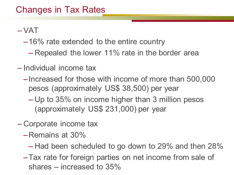 Changes in Tax Rates –VAT –16% rate extended to the entire country –Repealed the lower 11% rate in the border area –Individual income tax –Increased for those with income of more than 500,000 pesos (approximately US$ 38,500) per year –Up to 35% on income higher than 3 million pesos (approximately US$ 231,000) per year –Corporate income tax –Remains at 30% –Had been scheduled to go down to 29% and then 28% –Tax rate for foreign parties on net income from sale of shares – increased to 35%