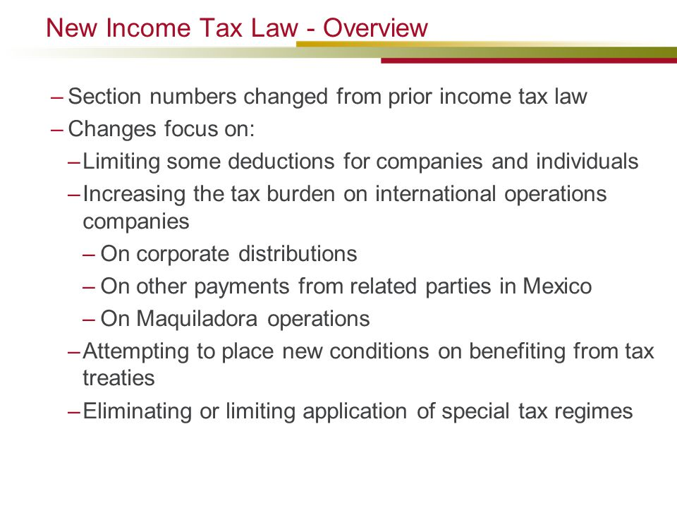 New Income Tax Law - Overview –Section numbers changed from prior income tax law –Changes focus on: –Limiting some deductions for companies and individuals –Increasing the tax burden on international operations companies –On corporate distributions –On other payments from related parties in Mexico –On Maquiladora operations –Attempting to place new conditions on benefiting from tax treaties –Eliminating or limiting application of special tax regimes