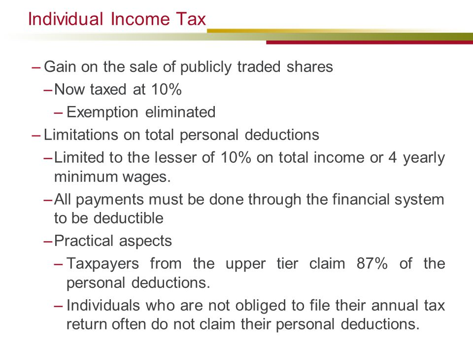 Individual Income Tax –Gain on the sale of publicly traded shares –Now taxed at 10% –Exemption eliminated –Limitations on total personal deductions –Limited to the lesser of 10% on total income or 4 yearly minimum wages.