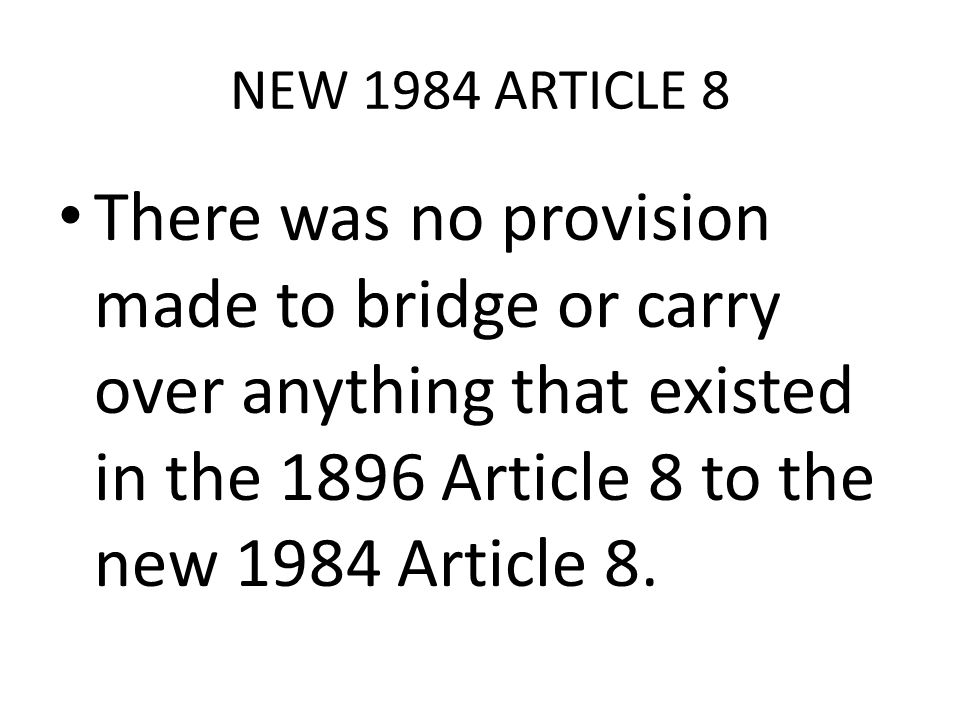 NEW 1984 ARTICLE 8 There was no provision made to bridge or carry over anything that existed in the 1896 Article 8 to the new 1984 Article 8.