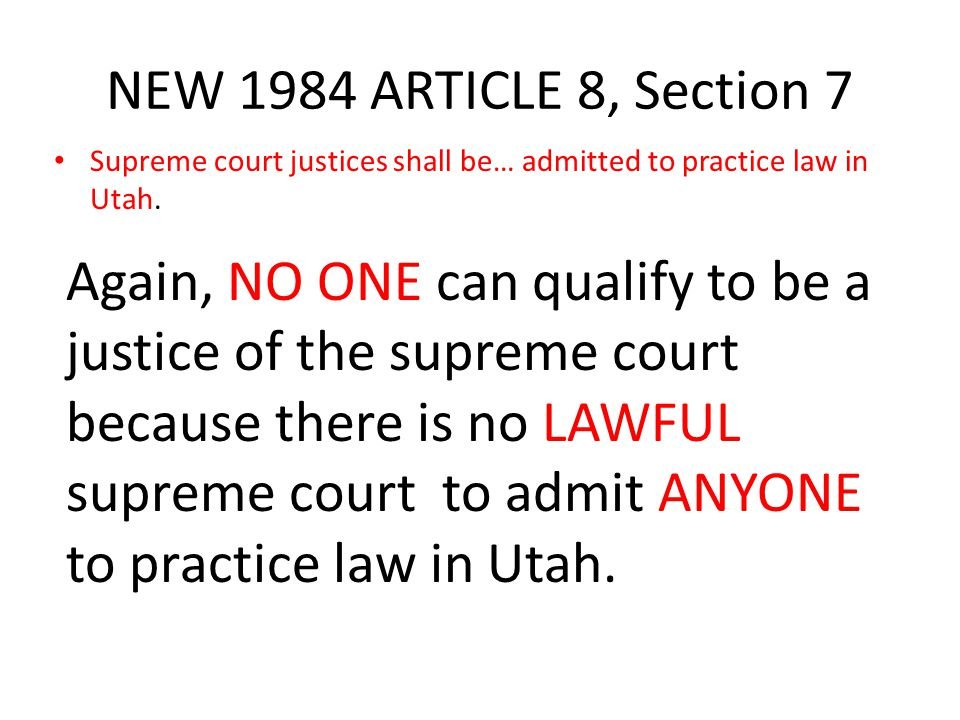 NEW 1984 ARTICLE 8, Section 7 Supreme court justices shall be… admitted to practice law in Utah. Again, NO ONE can qualify to be a justice of the supr