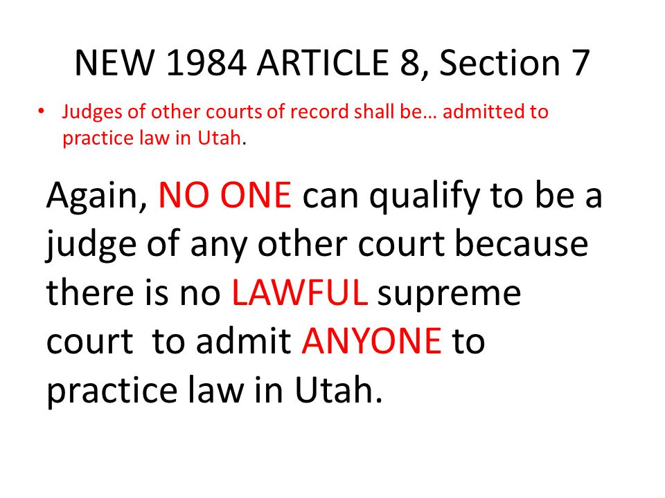 NEW 1984 ARTICLE 8, Section 7 Judges of other courts of record shall be… admitted to practice law in Utah. Again, NO ONE can qualify to be a judge of