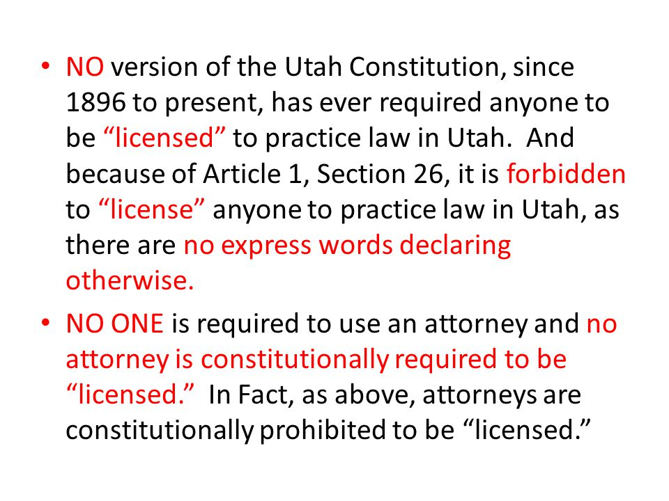 "NO version of the Utah Constitution, since 1896 to present, has ever required anyone to be ""licensed"" to practice law in Utah. And because of Article"