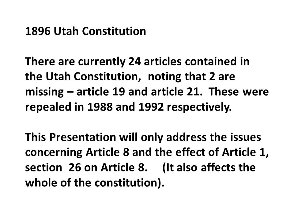 1896 Utah Constitution There are currently 24 articles contained in the Utah Constitution, noting that 2 are missing – article 19 and article 21. Thes