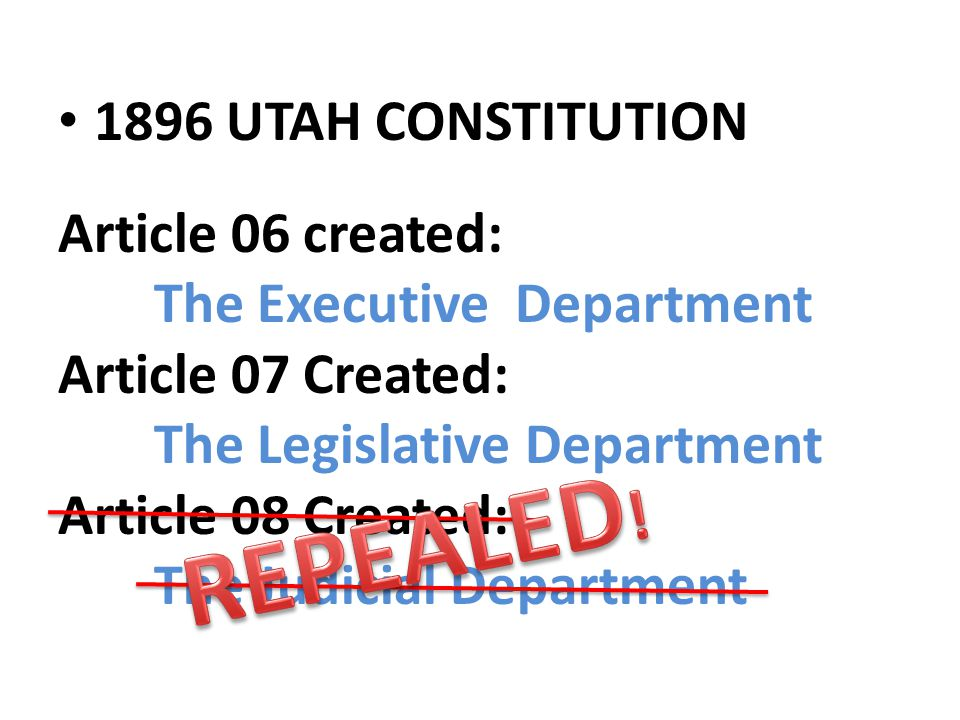 Article 06 created: The Executive Department Article 07 Created: The Legislative Department Article 08 Created: The Judicial Department 1896 UTAH CONS