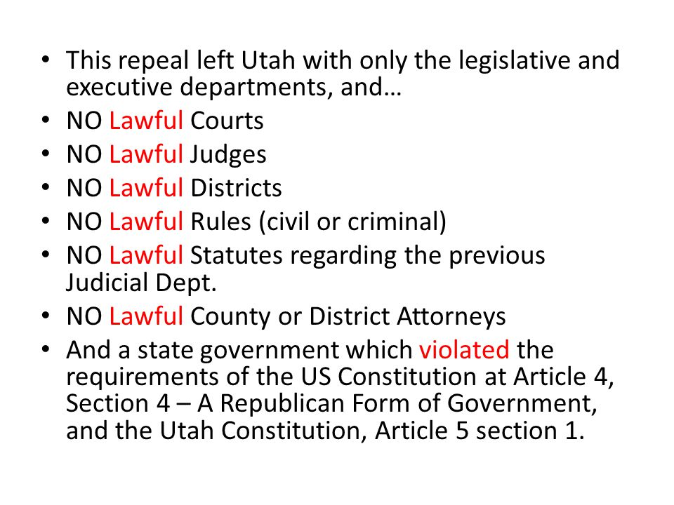 This repeal left Utah with only the legislative and executive departments, and… NO Lawful Courts NO Lawful Judges NO Lawful Districts NO Lawful Rules