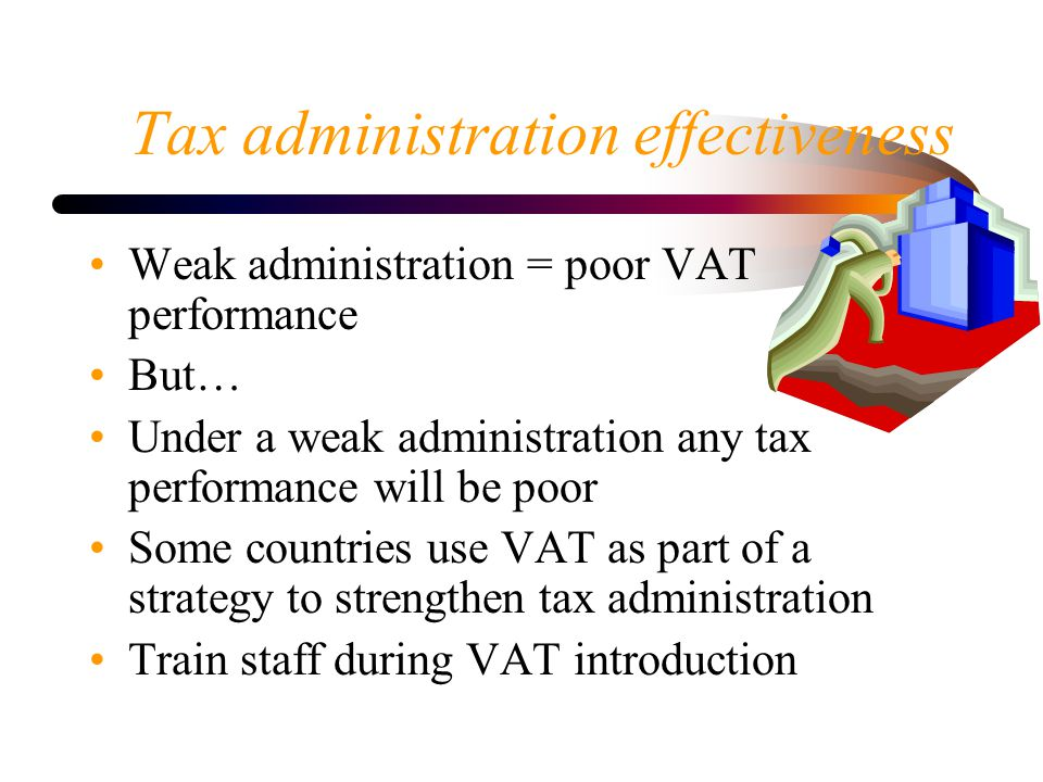 Tax administration effectiveness Weak administration = poor VAT performance But… Under a weak administration any tax performance will be poor Some countries use VAT as part of a strategy to strengthen tax administration Train staff during VAT introduction