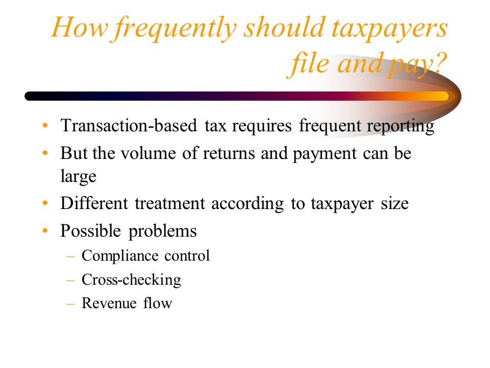 How frequently should taxpayers file and pay? Transaction-based tax requires frequent reporting But the volume of returns and payment can be large Dif