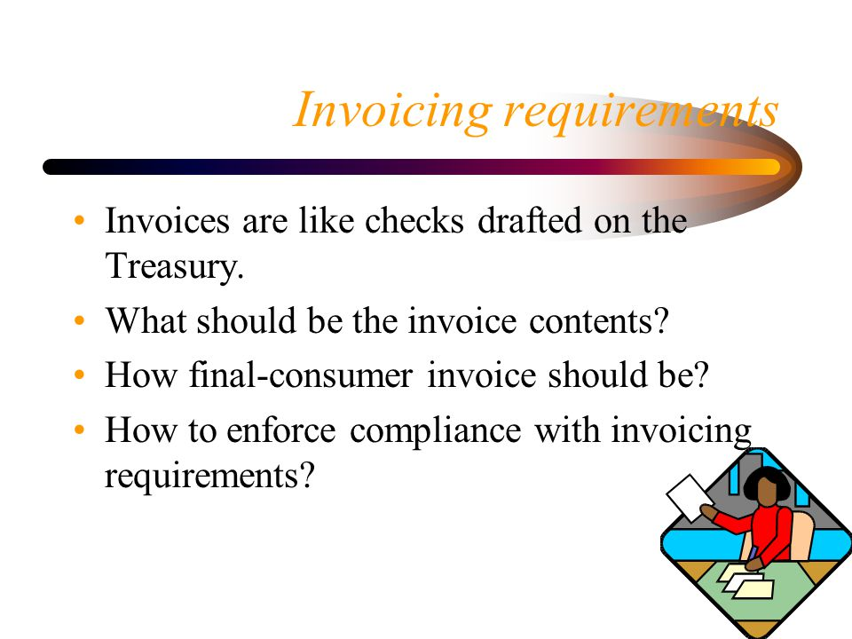 Invoicing requirements Invoices are like checks drafted on the Treasury. What should be the invoice contents? How final-consumer invoice should be? Ho