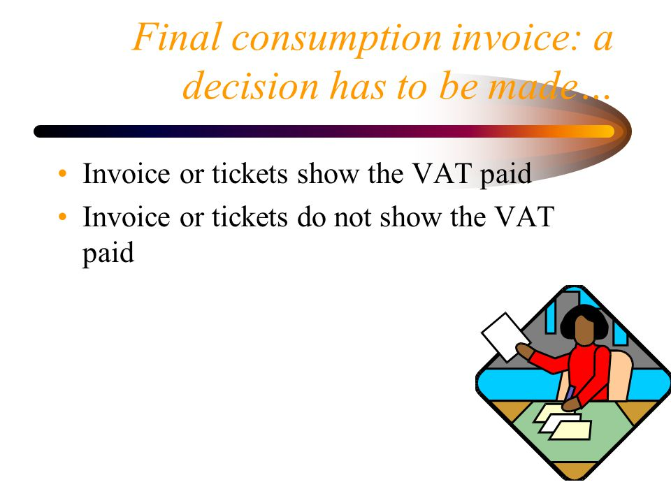 Final consumption invoice: a decision has to be made… Invoice or tickets show the VAT paid Invoice or tickets do not show the VAT paid