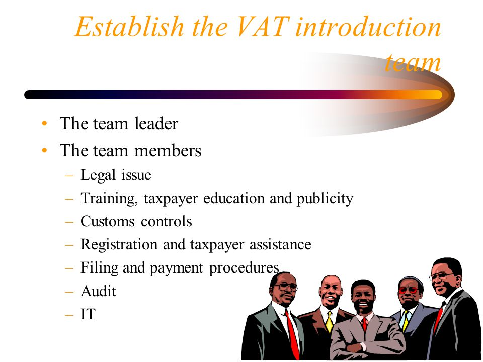 Establish the VAT introduction team The team leader The team members –Legal issue –Training, taxpayer education and publicity –Customs controls –Regis