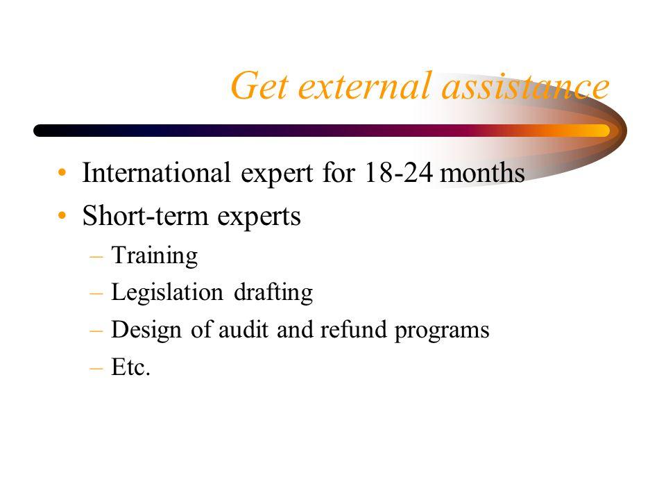 Get external assistance International expert for 18-24 months Short-term experts –Training –Legislation drafting –Design of audit and refund programs –Etc.