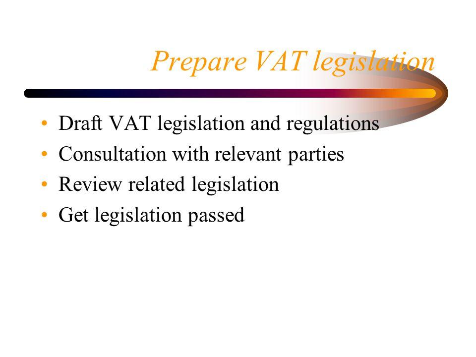 Prepare VAT legislation Draft VAT legislation and regulations Consultation with relevant parties Review related legislation Get legislation passed