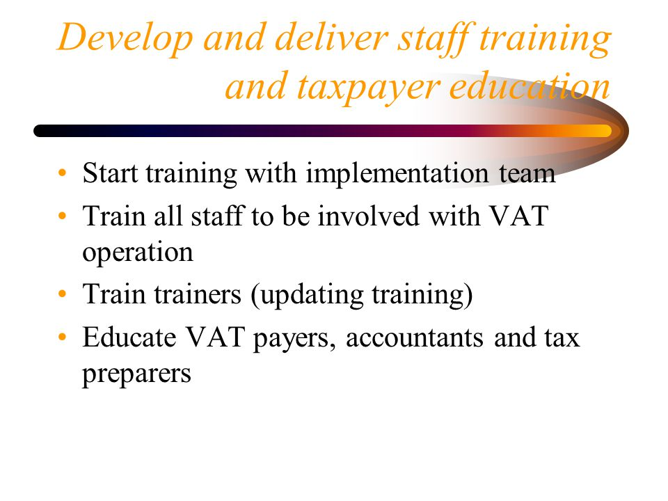 Develop and deliver staff training and taxpayer education Start training with implementation team Train all staff to be involved with VAT operation Train trainers (updating training) Educate VAT payers, accountants and tax preparers