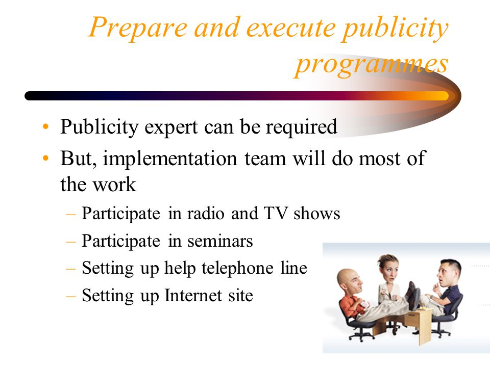 Prepare and execute publicity programmes Publicity expert can be required But, implementation team will do most of the work –Participate in radio and