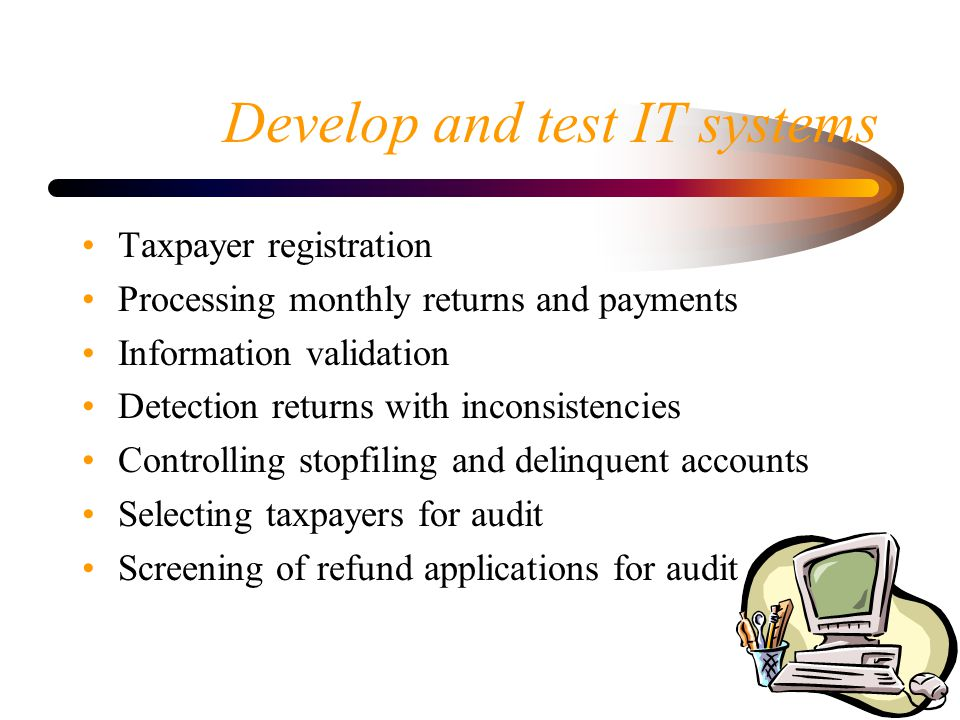 Develop and test IT systems Taxpayer registration Processing monthly returns and payments Information validation Detection returns with inconsistencies Controlling stopfiling and delinquent accounts Selecting taxpayers for audit Screening of refund applications for audit