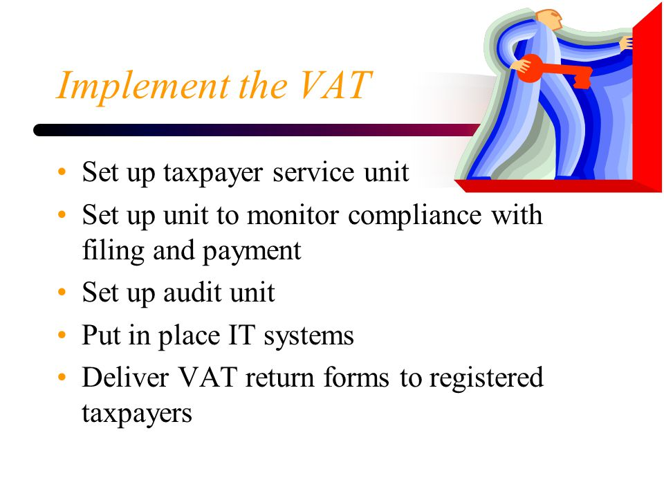 Implement the VAT Set up taxpayer service unit Set up unit to monitor compliance with filing and payment Set up audit unit Put in place IT systems Del