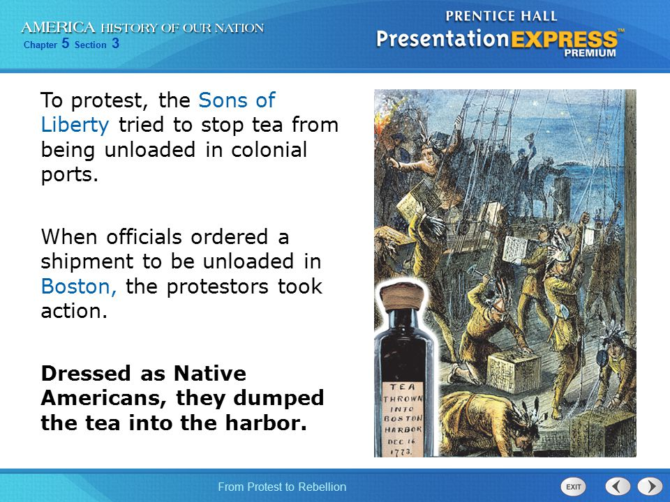 Chapter 5 Section 3 From Protest to Rebellion To protest, the Sons of Liberty tried to stop tea from being unloaded in colonial ports. When officials