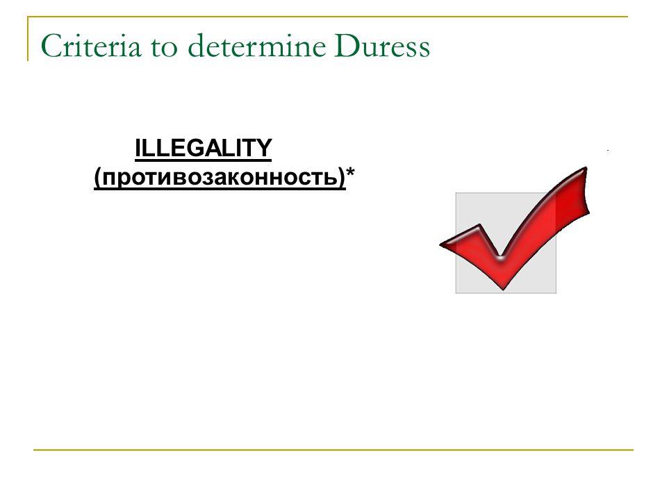 Criteria to determine Duress ILLEGALITY (противозаконность)*
