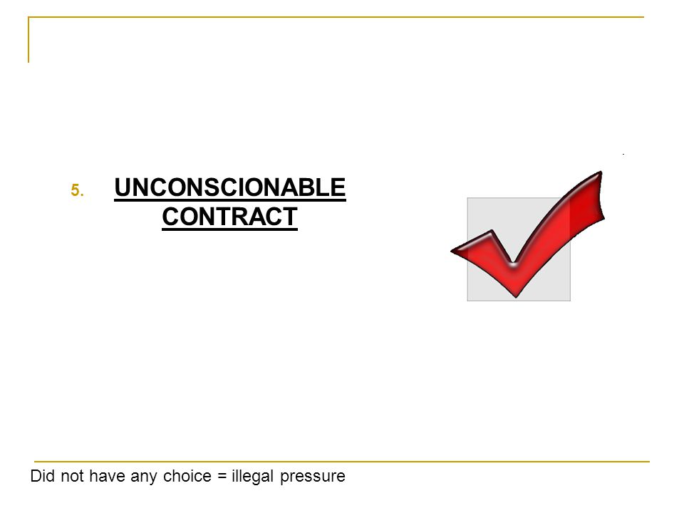 5. UNCONSCIONABLE CONTRACT Did not have any choice = illegal pressure