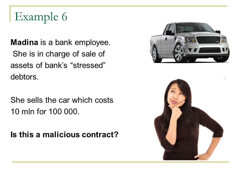 """Example 6 Madina is a bank employee. She is in charge of sale of assets of bank's """"stressed"""" debtors. She sells the car which costs 10 mln for 100 000"""