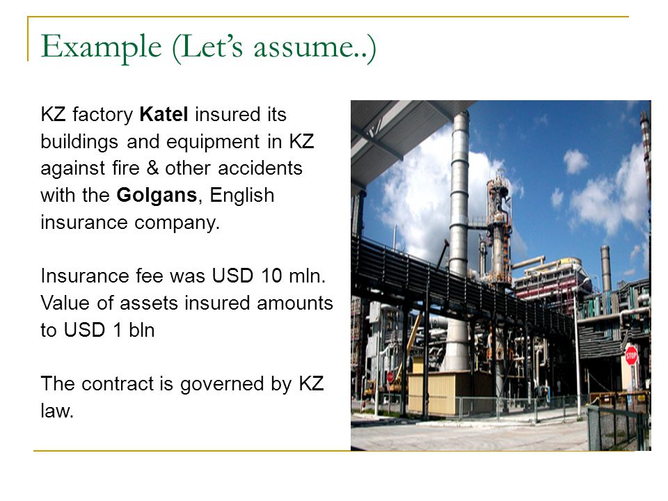 Example (Let's assume..) KZ factory Katel insured its buildings and equipment in KZ against fire & other accidents with the Golgans, English insurance company.