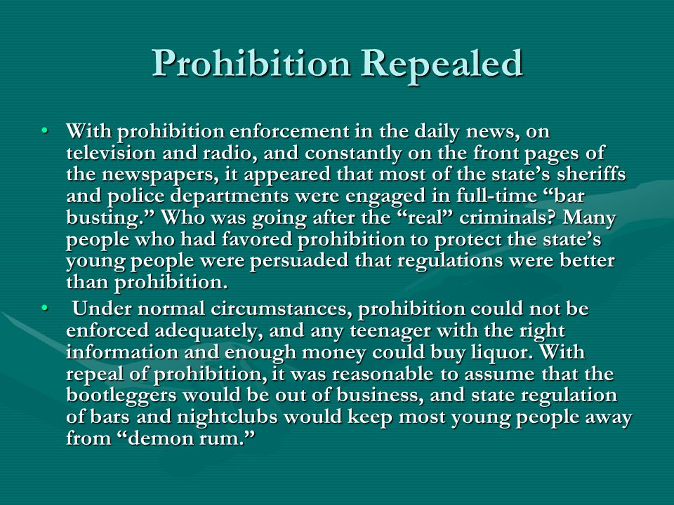Prohibition Repealed With prohibition enforcement in the daily news, on television and radio, and constantly on the front pages of the newspapers, it appeared that most of the state's sheriffs and police departments were engaged in full-time bar busting. Who was going after the real criminals.