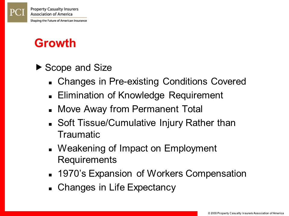© 2008 Property Casualty Insurers Association of America Growth  Scope and Size Changes in Pre-existing Conditions Covered Elimination of Knowledge Requirement Move Away from Permanent Total Soft Tissue/Cumulative Injury Rather than Traumatic Weakening of Impact on Employment Requirements 1970's Expansion of Workers Compensation Changes in Life Expectancy