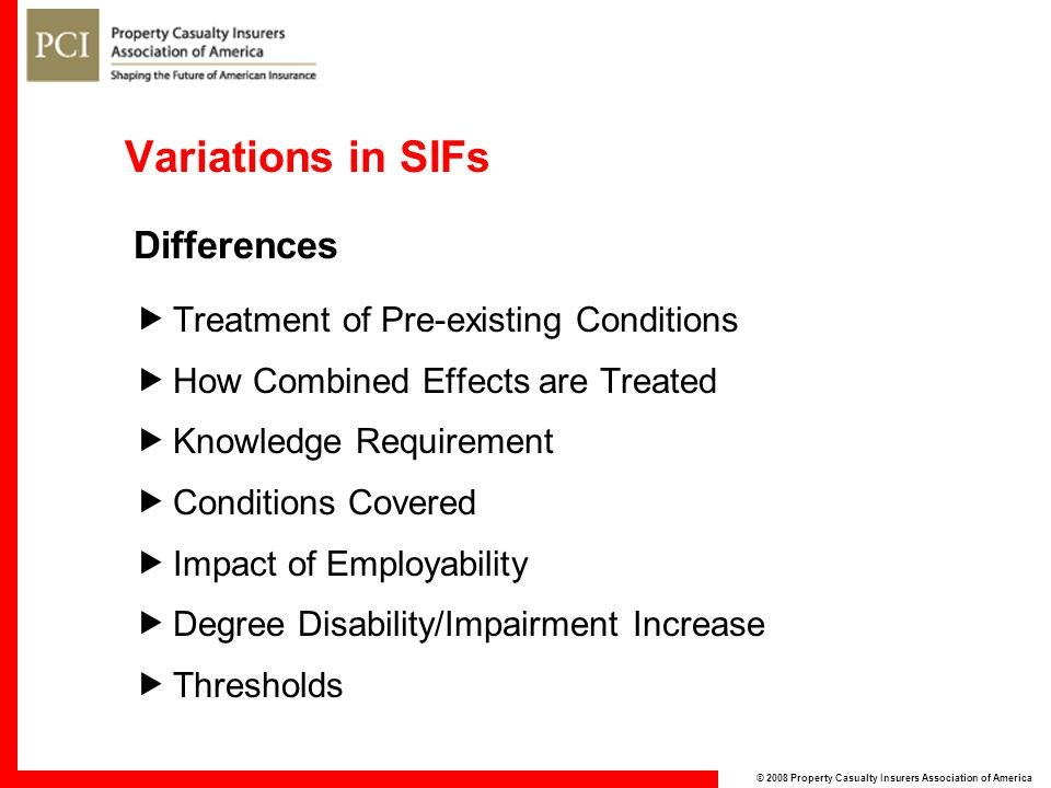 © 2008 Property Casualty Insurers Association of America Variations in SIFs Differences  Treatment of Pre-existing Conditions  How Combined Effects are Treated  Knowledge Requirement  Conditions Covered  Impact of Employability  Degree Disability/Impairment Increase  Thresholds