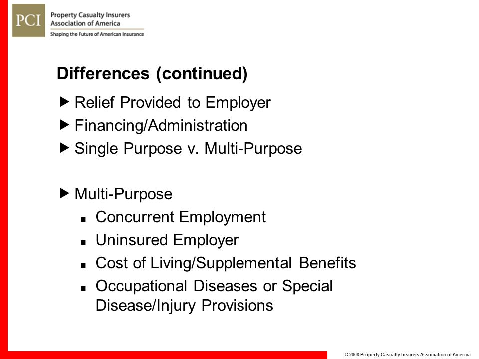 © 2008 Property Casualty Insurers Association of America Differences (continued)  Relief Provided to Employer  Financing/Administration  Single Pur