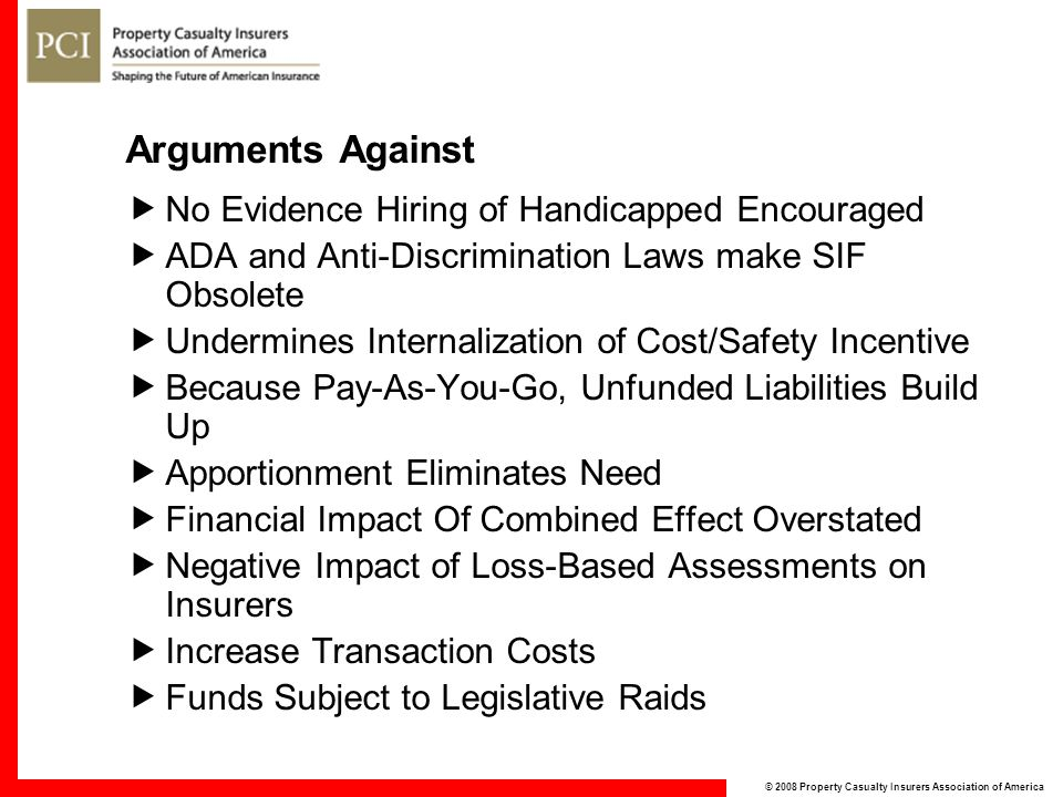 © 2008 Property Casualty Insurers Association of America Arguments Against  No Evidence Hiring of Handicapped Encouraged  ADA and Anti-Discrimination Laws make SIF Obsolete  Undermines Internalization of Cost/Safety Incentive  Because Pay-As-You-Go, Unfunded Liabilities Build Up  Apportionment Eliminates Need  Financial Impact Of Combined Effect Overstated  Negative Impact of Loss-Based Assessments on Insurers  Increase Transaction Costs  Funds Subject to Legislative Raids