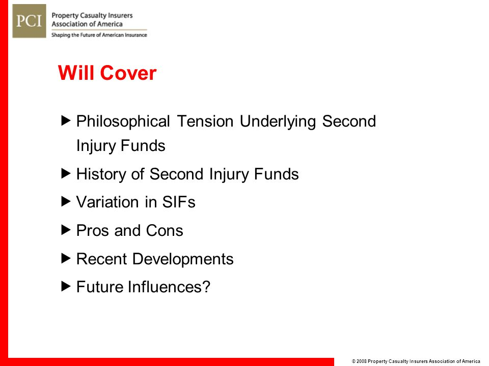 © 2008 Property Casualty Insurers Association of America Will Cover  Philosophical Tension Underlying Second Injury Funds  History of Second Injury Funds  Variation in SIFs  Pros and Cons  Recent Developments  Future Influences