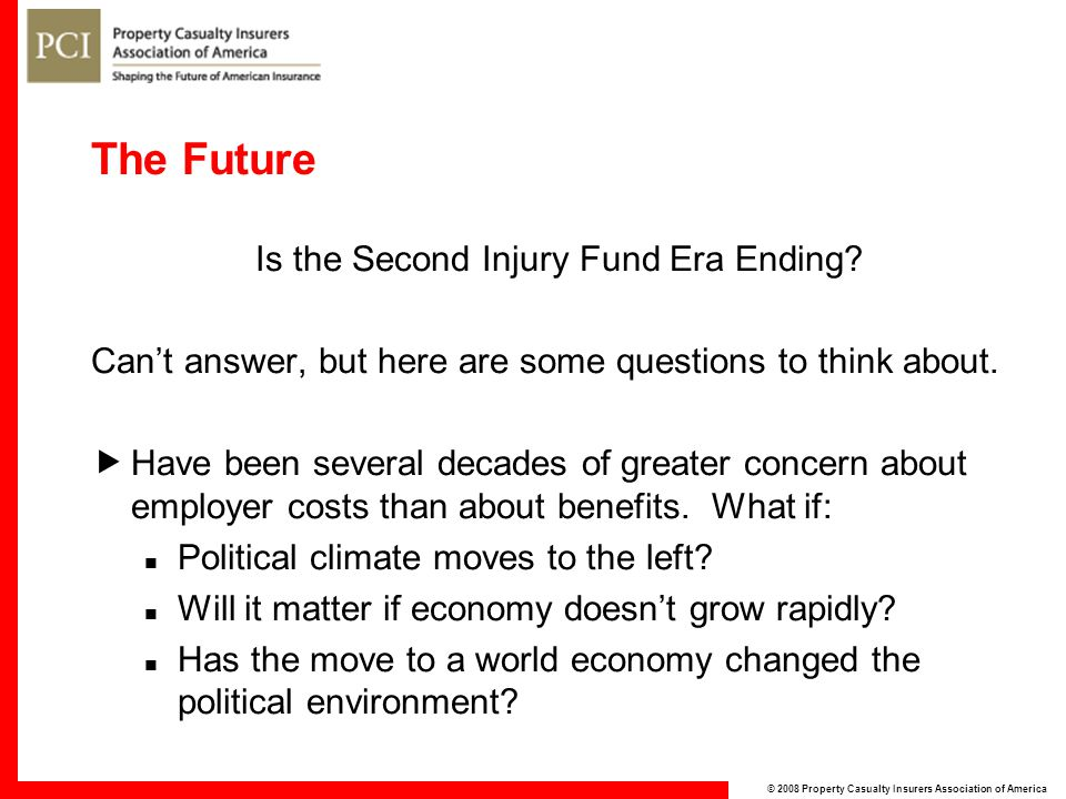 © 2008 Property Casualty Insurers Association of America The Future Is the Second Injury Fund Era Ending.