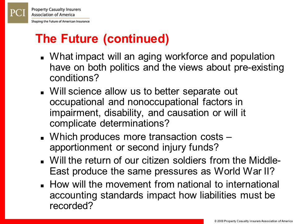 © 2008 Property Casualty Insurers Association of America The Future (continued) What impact will an aging workforce and population have on both politics and the views about pre-existing conditions.