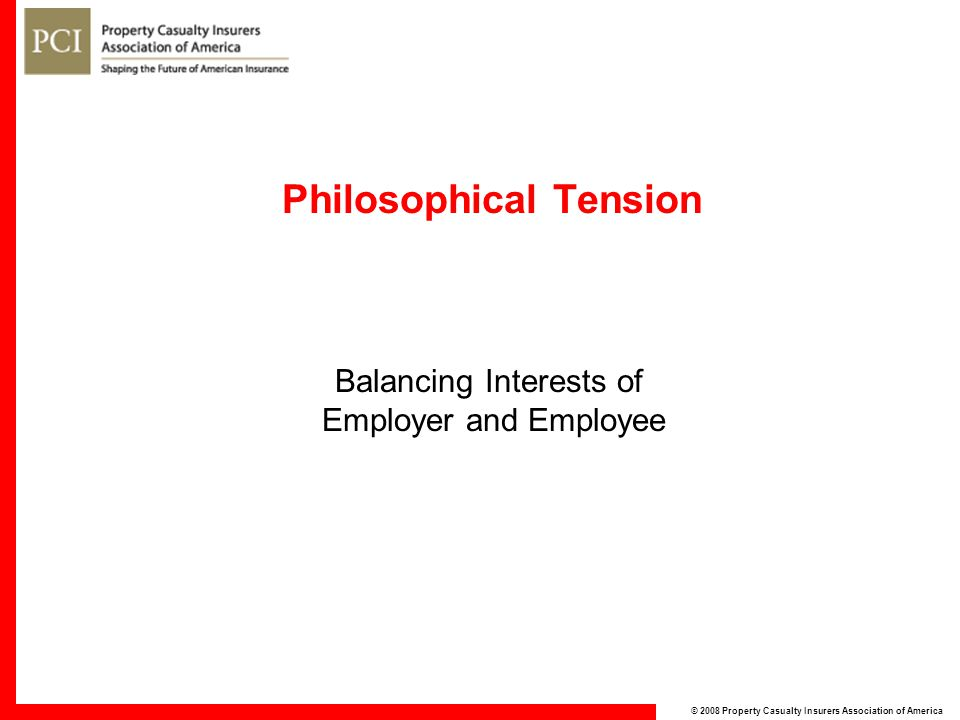 © 2008 Property Casualty Insurers Association of America Philosophical Tension Balancing Interests of Employer and Employee