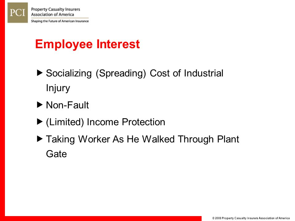 © 2008 Property Casualty Insurers Association of America Employee Interest  Socializing (Spreading) Cost of Industrial Injury  Non-Fault  (Limited) Income Protection  Taking Worker As He Walked Through Plant Gate