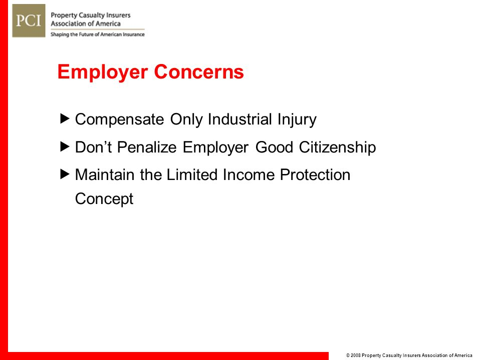 © 2008 Property Casualty Insurers Association of America Employer Concerns  Compensate Only Industrial Injury  Don't Penalize Employer Good Citizenship  Maintain the Limited Income Protection Concept