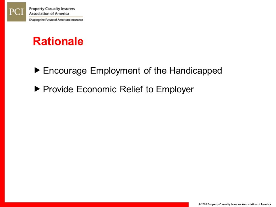 © 2008 Property Casualty Insurers Association of America Rationale  Encourage Employment of the Handicapped  Provide Economic Relief to Employer